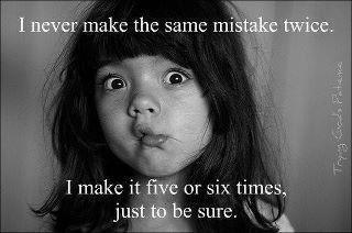 I never make the same mistakes twice. I make it five or six times, just to be sure.